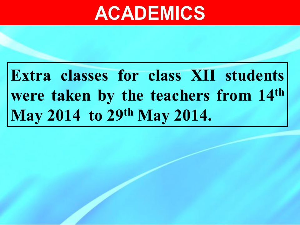 ACADEMICS Extra classes for class XII students were taken by the teachers from 14th May 2014 to 29th May 2014.