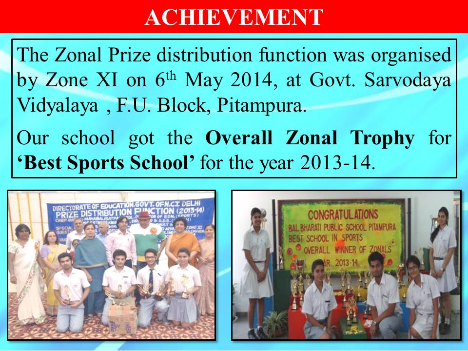 ACHIEVEMENT The Zonal Prize distribution function was organised by Zone XI on 6th May 2014, at Govt. Sarvodaya Vidyalaya , F.U. Block, Pitampura.