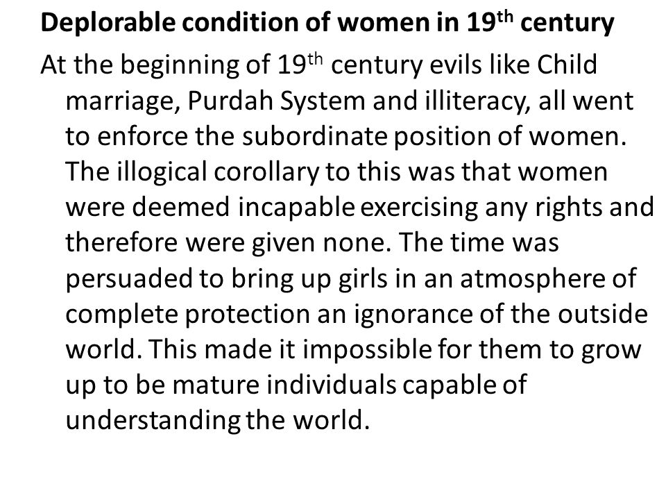 Deplorable condition of women in 19th century At the beginning of 19th century evils like Child marriage, Purdah System and illiteracy, all went to enforce the subordinate position of women.
