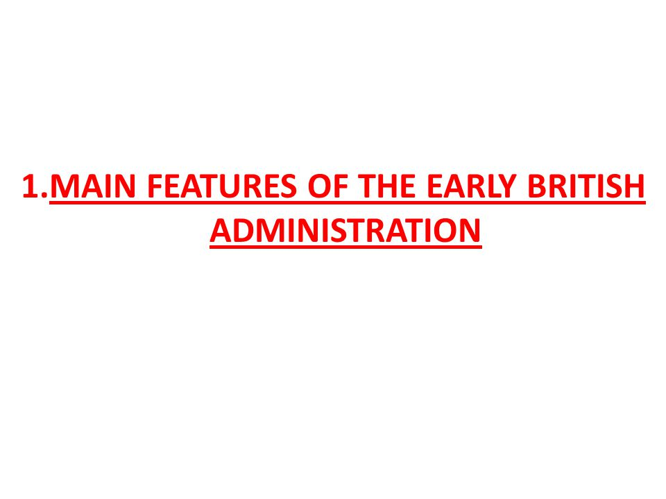 1.MAIN FEATURES OF THE EARLY BRITISH ADMINISTRATION