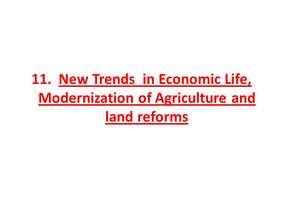 11. New Trends in Economic Life, Modernization of Agriculture and land reforms
