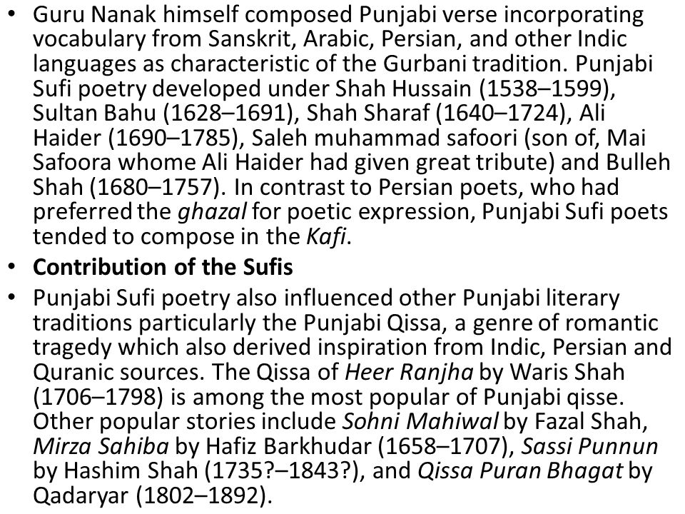 Guru Nanak himself composed Punjabi verse incorporating vocabulary from Sanskrit, Arabic, Persian, and other Indic languages as characteristic of the Gurbani tradition. Punjabi Sufi poetry developed under Shah Hussain (1538–1599), Sultan Bahu (1628–1691), Shah Sharaf (1640–1724), Ali Haider (1690–1785), Saleh muhammad safoori (son of, Mai Safoora whome Ali Haider had given great tribute) and Bulleh Shah (1680–1757). In contrast to Persian poets, who had preferred the ghazal for poetic expression, Punjabi Sufi poets tended to compose in the Kafi.