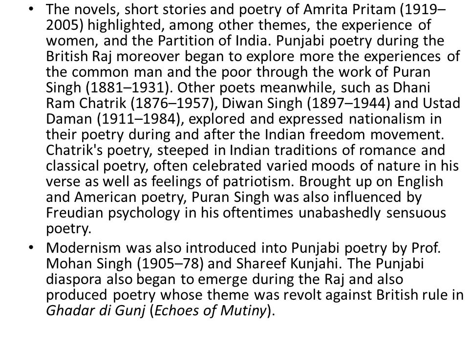 The novels, short stories and poetry of Amrita Pritam (1919–2005) highlighted, among other themes, the experience of women, and the Partition of India. Punjabi poetry during the British Raj moreover began to explore more the experiences of the common man and the poor through the work of Puran Singh (1881–1931). Other poets meanwhile, such as Dhani Ram Chatrik (1876–1957), Diwan Singh (1897–1944) and Ustad Daman (1911–1984), explored and expressed nationalism in their poetry during and after the Indian freedom movement. Chatrik s poetry, steeped in Indian traditions of romance and classical poetry, often celebrated varied moods of nature in his verse as well as feelings of patriotism. Brought up on English and American poetry, Puran Singh was also influenced by Freudian psychology in his oftentimes unabashedly sensuous poetry.