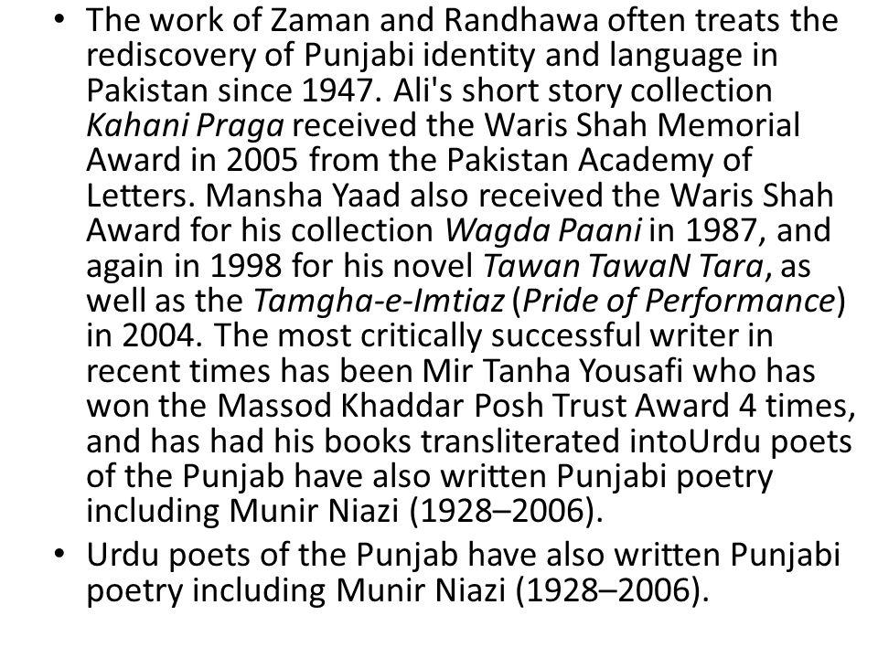 The work of Zaman and Randhawa often treats the rediscovery of Punjabi identity and language in Pakistan since 1947. Ali s short story collection Kahani Praga received the Waris Shah Memorial Award in 2005 from the Pakistan Academy of Letters. Mansha Yaad also received the Waris Shah Award for his collection Wagda Paani in 1987, and again in 1998 for his novel Tawan TawaN Tara, as well as the Tamgha-e-Imtiaz (Pride of Performance) in 2004. The most critically successful writer in recent times has been Mir Tanha Yousafi who has won the Massod Khaddar Posh Trust Award 4 times, and has had his books transliterated intoUrdu poets of the Punjab have also written Punjabi poetry including Munir Niazi (1928–2006).