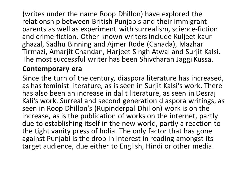 (writes under the name Roop Dhillon) have explored the relationship between British Punjabis and their immigrant parents as well as experiment with surrealism, science-fiction and crime-fiction. Other known writers include Kuljeet kaur ghazal, Sadhu Binning and Ajmer Rode (Canada), Mazhar Tirmazi, Amarjit Chandan, Harjeet Singh Atwal and Surjit Kalsi. The most successful writer has been Shivcharan Jaggi Kussa.