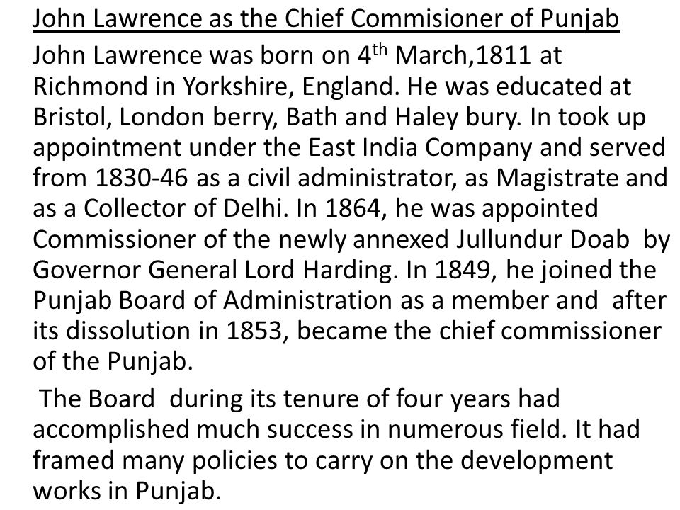 John Lawrence as the Chief Commisioner of Punjab John Lawrence was born on 4th March,1811 at Richmond in Yorkshire, England.
