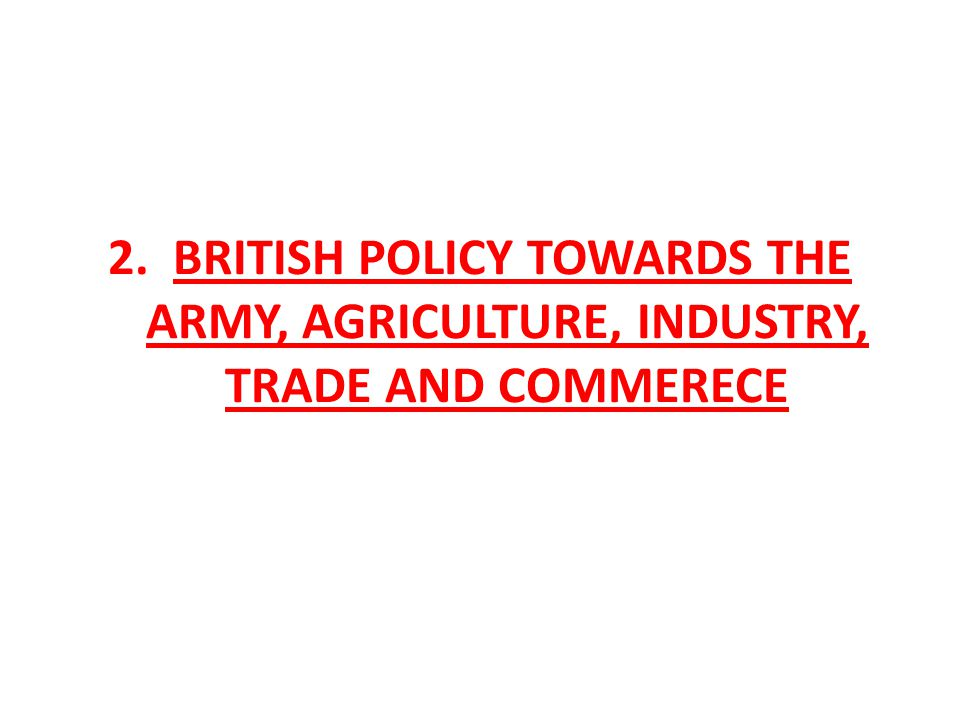 2. BRITISH POLICY TOWARDS THE ARMY, AGRICULTURE, INDUSTRY, TRADE AND COMMERECE