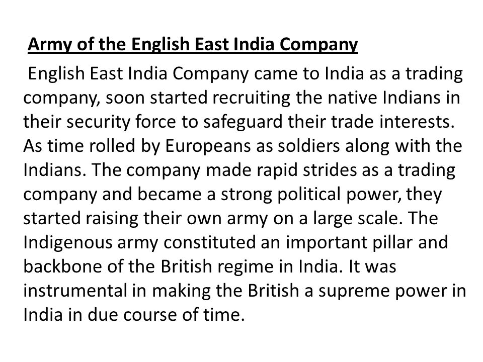 Army of the English East India Company English East India Company came to India as a trading company, soon started recruiting the native Indians in their security force to safeguard their trade interests.