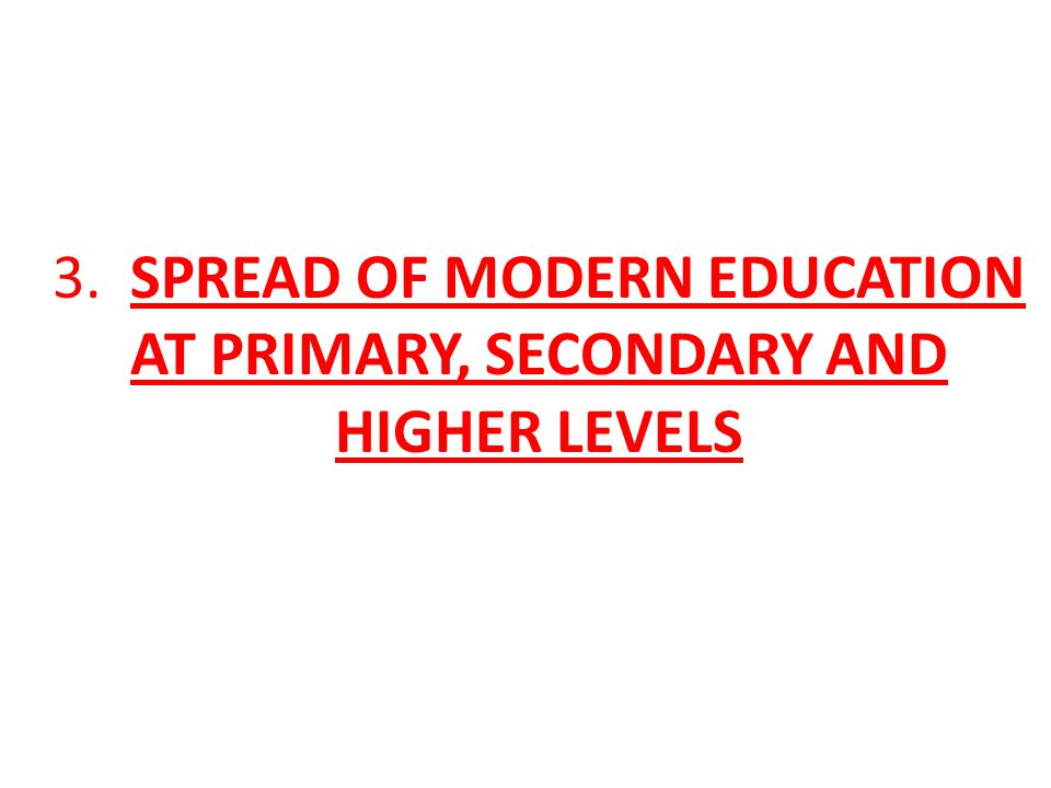 3. SPREAD OF MODERN EDUCATION AT PRIMARY, SECONDARY AND HIGHER LEVELS