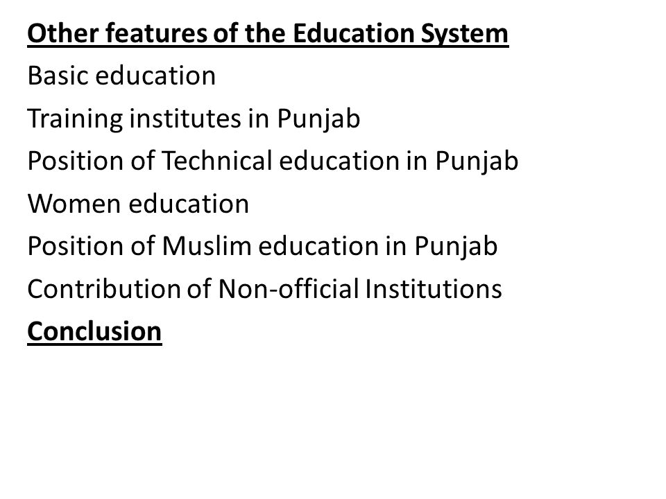 Other features of the Education System Basic education Training institutes in Punjab Position of Technical education in Punjab Women education Position of Muslim education in Punjab Contribution of Non-official Institutions Conclusion