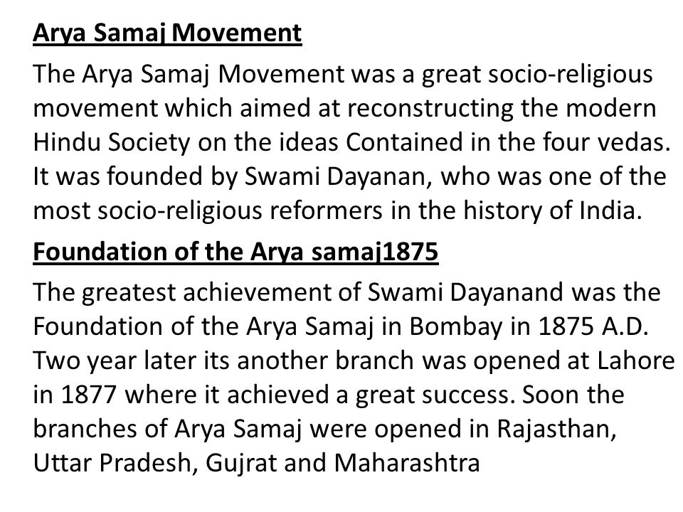 Arya Samaj Movement The Arya Samaj Movement was a great socio-religious movement which aimed at reconstructing the modern Hindu Society on the ideas Contained in the four vedas.