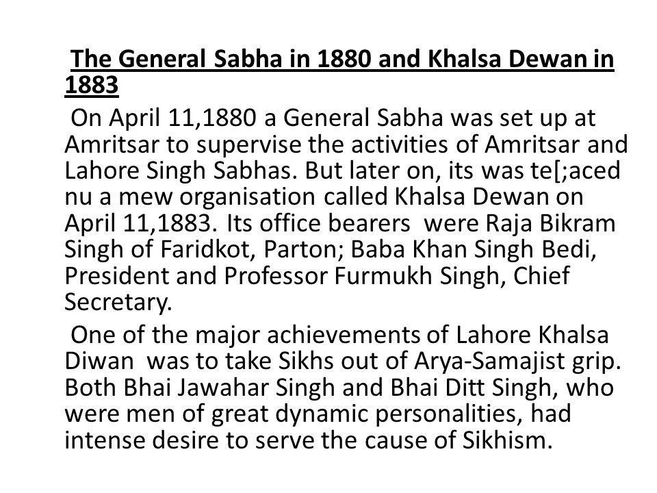 The General Sabha in 1880 and Khalsa Dewan in 1883 On April 11,1880 a General Sabha was set up at Amritsar to supervise the activities of Amritsar and Lahore Singh Sabhas.