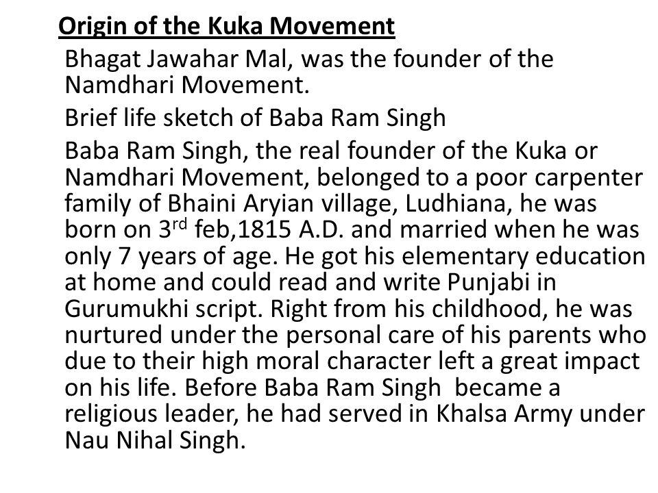 Origin of the Kuka Movement Bhagat Jawahar Mal, was the founder of the Namdhari Movement.