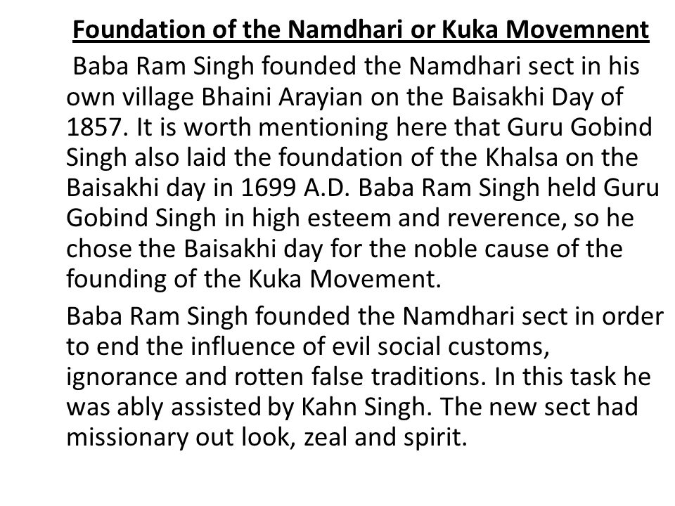 Foundation of the Namdhari or Kuka Movemnent Baba Ram Singh founded the Namdhari sect in his own village Bhaini Arayian on the Baisakhi Day of 1857.