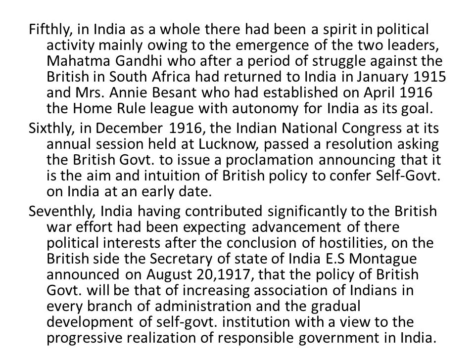 Fifthly, in India as a whole there had been a spirit in political activity mainly owing to the emergence of the two leaders, Mahatma Gandhi who after a period of struggle against the British in South Africa had returned to India in January 1915 and Mrs.
