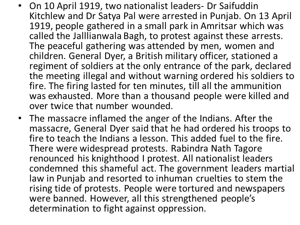 On 10 April 1919, two nationalist leaders- Dr Saifuddin Kitchlew and Dr Satya Pal were arrested in Punjab. On 13 April 1919, people gathered in a small park in Amritsar which was called the Jalllianwala Bagh, to protest against these arrests. The peaceful gathering was attended by men, women and children. General Dyer, a British military officer, stationed a regiment of soldiers at the only entrance of the park, declared the meeting illegal and without warning ordered his soldiers to fire. The firing lasted for ten minutes, till all the ammunition was exhausted. More than a thousand people were killed and over twice that number wounded.