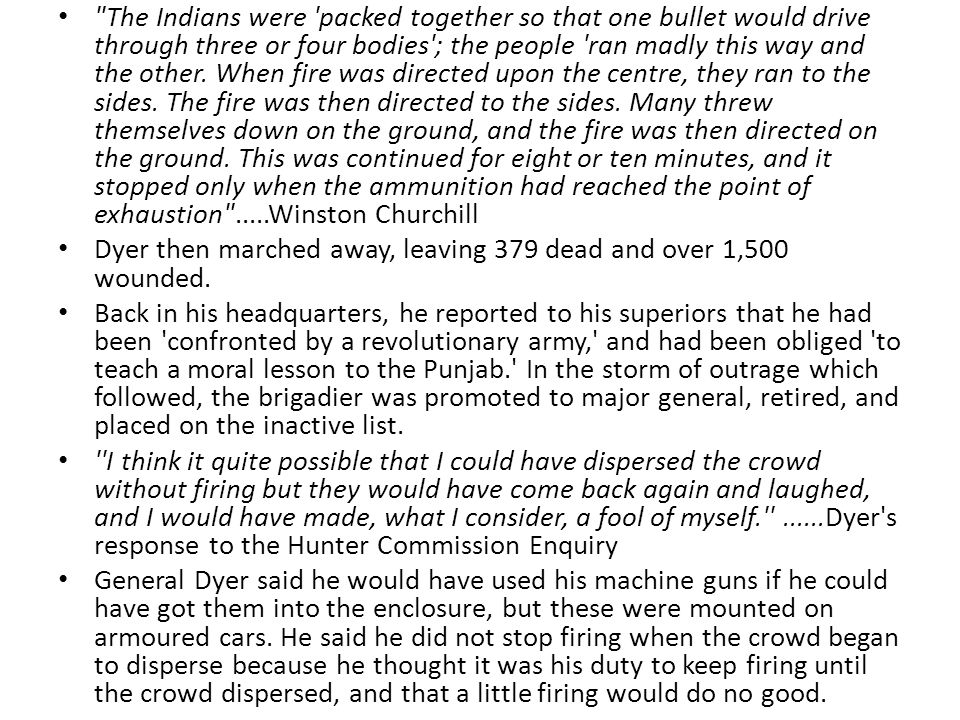The Indians were packed together so that one bullet would drive through three or four bodies ; the people ran madly this way and the other. When fire was directed upon the centre, they ran to the sides. The fire was then directed to the sides. Many threw themselves down on the ground, and the fire was then directed on the ground. This was continued for eight or ten minutes, and it stopped only when the ammunition had reached the point of exhaustion .....Winston Churchill