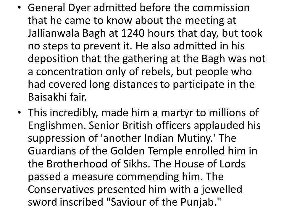 General Dyer admitted before the commission that he came to know about the meeting at Jallianwala Bagh at 1240 hours that day, but took no steps to prevent it. He also admitted in his deposition that the gathering at the Bagh was not a concentration only of rebels, but people who had covered long distances to participate in the Baisakhi fair.