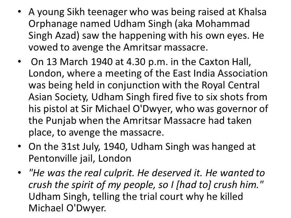 A young Sikh teenager who was being raised at Khalsa Orphanage named Udham Singh (aka Mohammad Singh Azad) saw the happening with his own eyes. He vowed to avenge the Amritsar massacre.