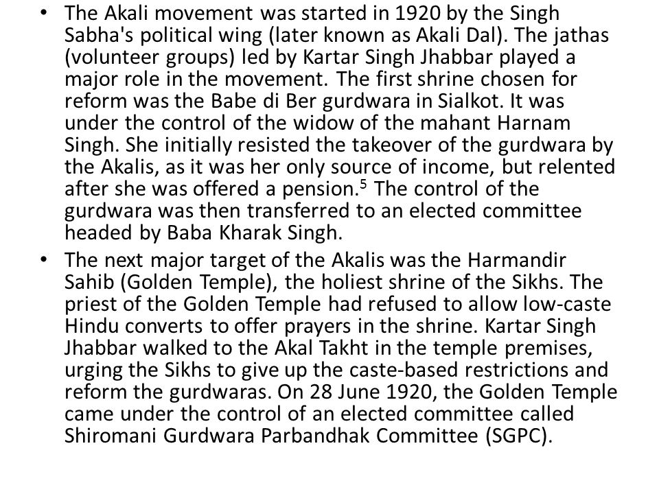 The Akali movement was started in 1920 by the Singh Sabha s political wing (later known as Akali Dal). The jathas (volunteer groups) led by Kartar Singh Jhabbar played a major role in the movement. The first shrine chosen for reform was the Babe di Ber gurdwara in Sialkot. It was under the control of the widow of the mahant Harnam Singh. She initially resisted the takeover of the gurdwara by the Akalis, as it was her only source of income, but relented after she was offered a pension.5 The control of the gurdwara was then transferred to an elected committee headed by Baba Kharak Singh.
