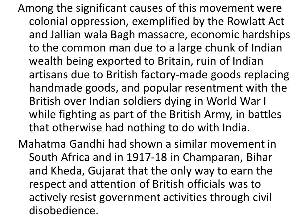 Among the significant causes of this movement were colonial oppression, exemplified by the Rowlatt Act and Jallian wala Bagh massacre, economic hardships to the common man due to a large chunk of Indian wealth being exported to Britain, ruin of Indian artisans due to British factory-made goods replacing handmade goods, and popular resentment with the British over Indian soldiers dying in World War I while fighting as part of the British Army, in battles that otherwise had nothing to do with India.