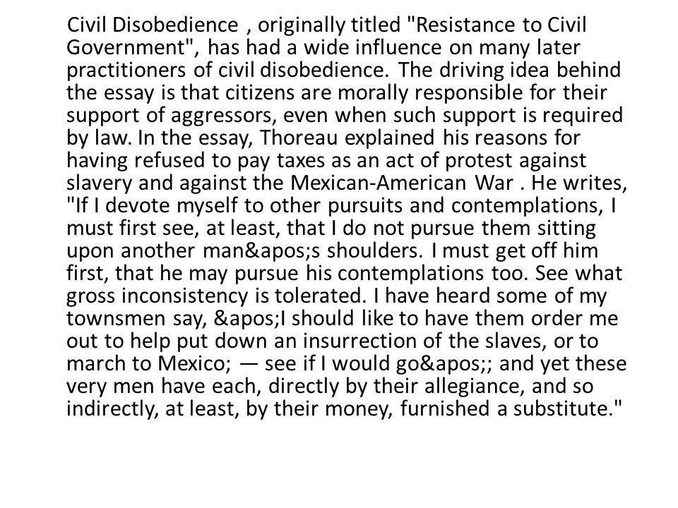 Civil Disobedience , originally titled Resistance to Civil Government , has had a wide influence on many later practitioners of civil disobedience.