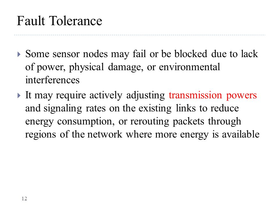 Fault Tolerance Some sensor nodes may fail or be blocked due to lack of power, physical damage, or environmental interferences.