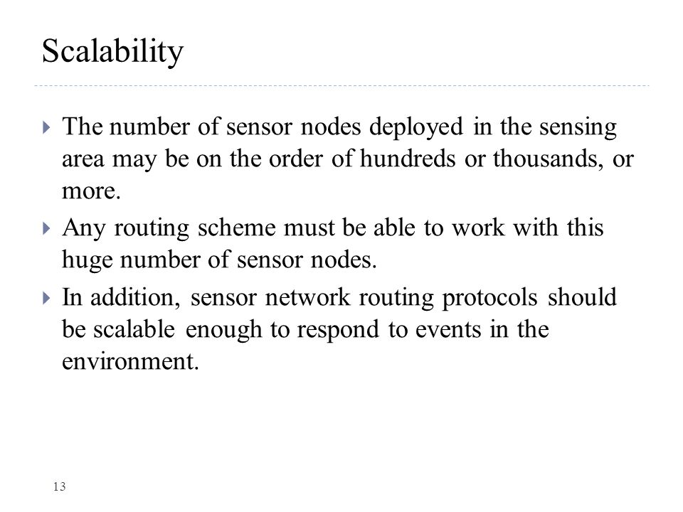 Scalability The number of sensor nodes deployed in the sensing area may be on the order of hundreds or thousands, or more.