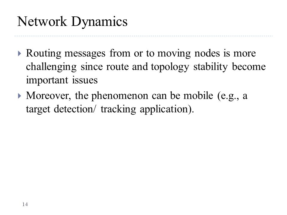 Network Dynamics Routing messages from or to moving nodes is more challenging since route and topology stability become important issues.