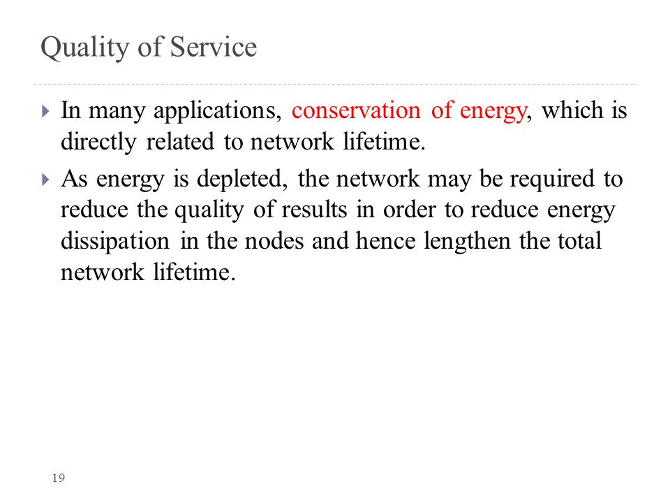 Quality of Service In many applications, conservation of energy, which is directly related to network lifetime.