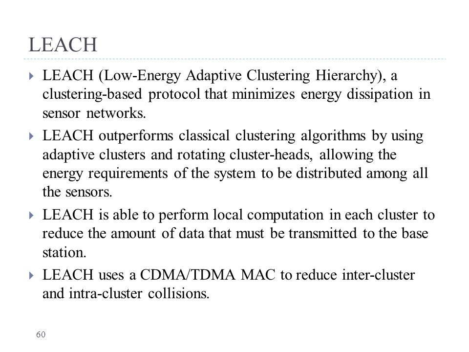 LEACH LEACH (Low-Energy Adaptive Clustering Hierarchy), a clustering-based protocol that minimizes energy dissipation in sensor networks.