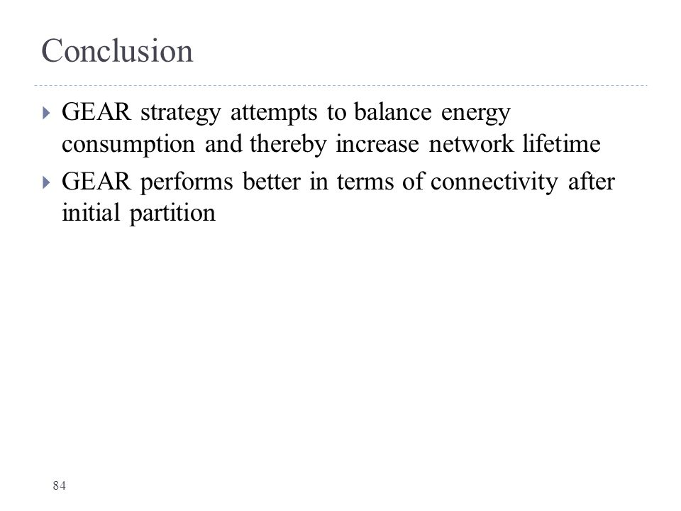 Conclusion GEAR strategy attempts to balance energy consumption and thereby increase network lifetime.