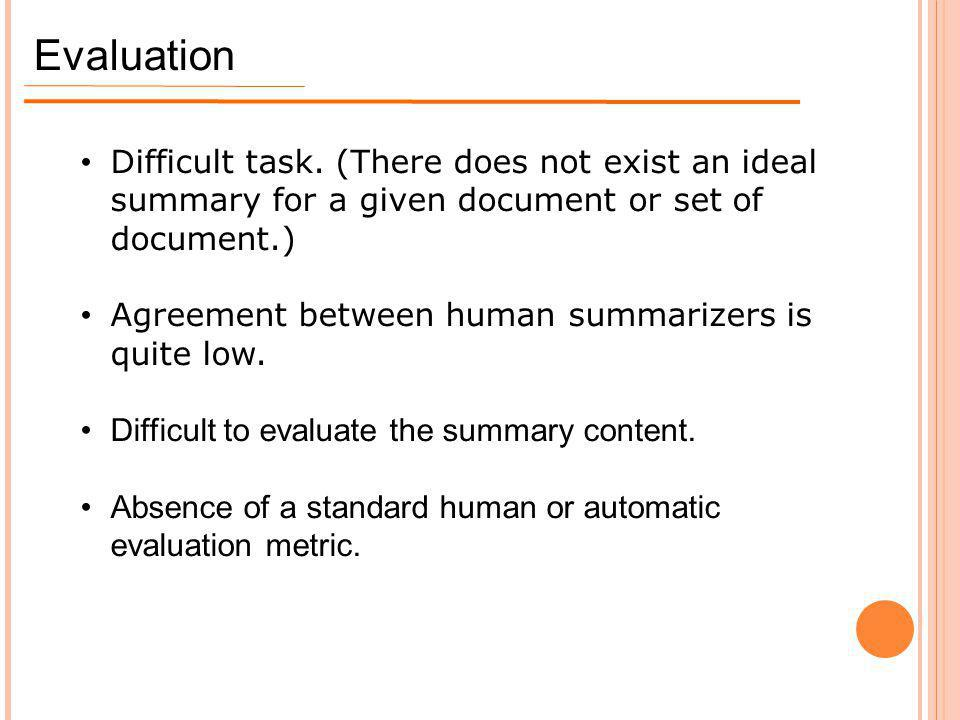 Evaluation Difficult task. (There does not exist an ideal summary for a given document or set of document.)