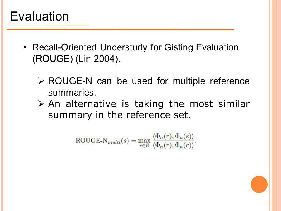 Evaluation Recall-Oriented Understudy for Gisting Evaluation (ROUGE) (Lin 2004). ROUGE-N can be used for multiple reference summaries.