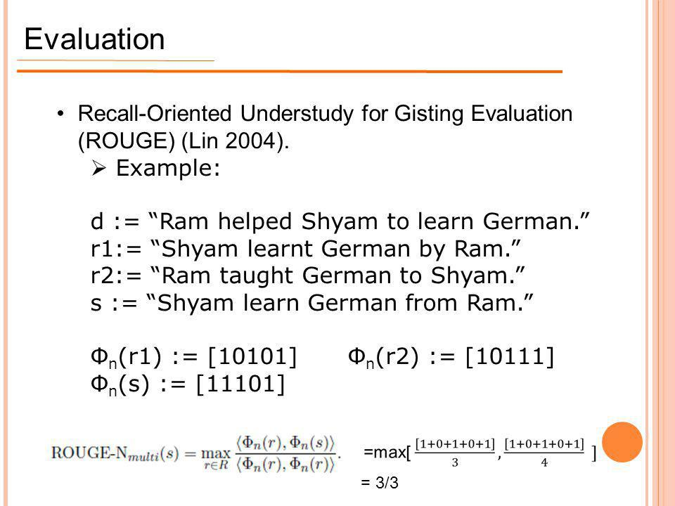 Evaluation Recall-Oriented Understudy for Gisting Evaluation (ROUGE) (Lin 2004). Example: d := Ram helped Shyam to learn German.