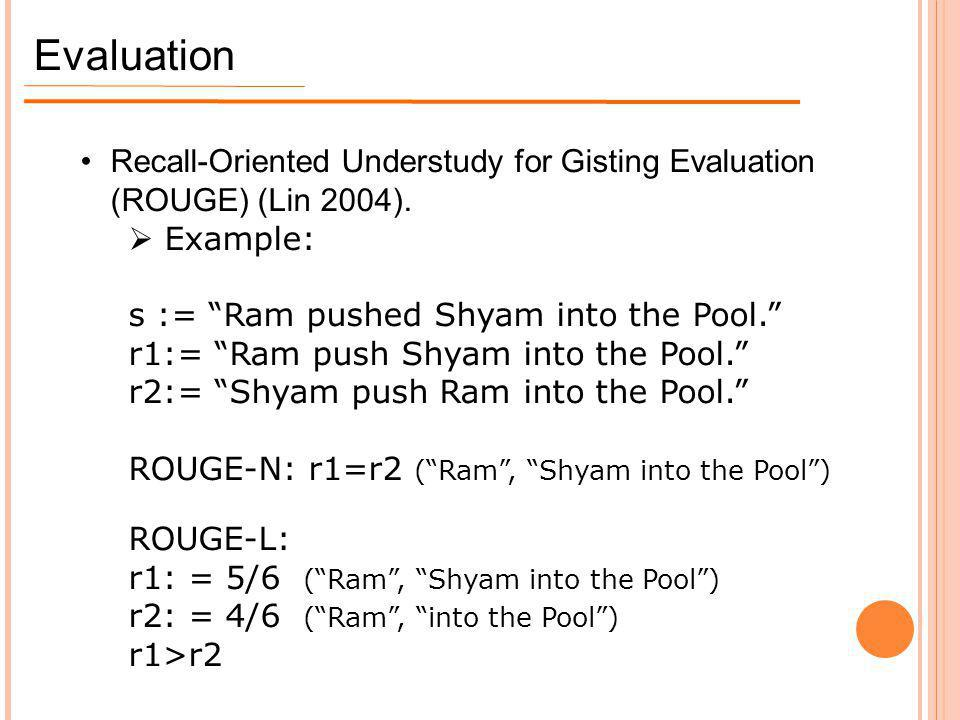 Evaluation Recall-Oriented Understudy for Gisting Evaluation (ROUGE) (Lin 2004). Example: s := Ram pushed Shyam into the Pool.