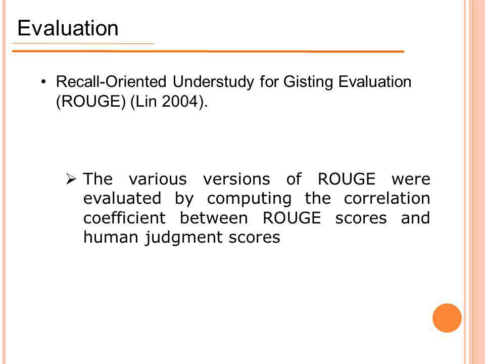 Evaluation Recall-Oriented Understudy for Gisting Evaluation (ROUGE) (Lin 2004).