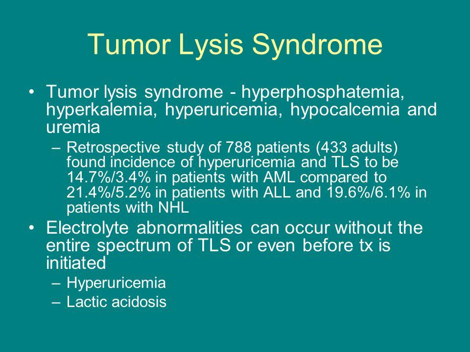 Tumor Lysis Syndrome Tumor lysis syndrome - hyperphosphatemia, hyperkalemia, hyperuricemia, hypocalcemia and uremia.