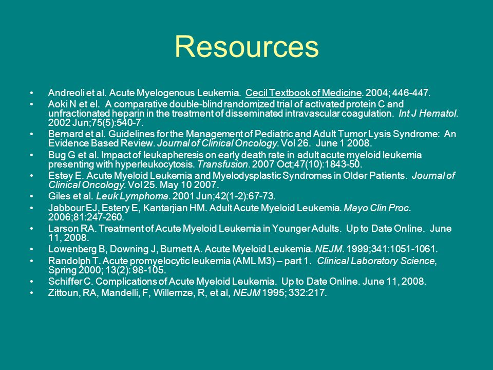 Resources Andreoli et al. Acute Myelogenous Leukemia. Cecil Textbook of Medicine. 2004; 446-447.