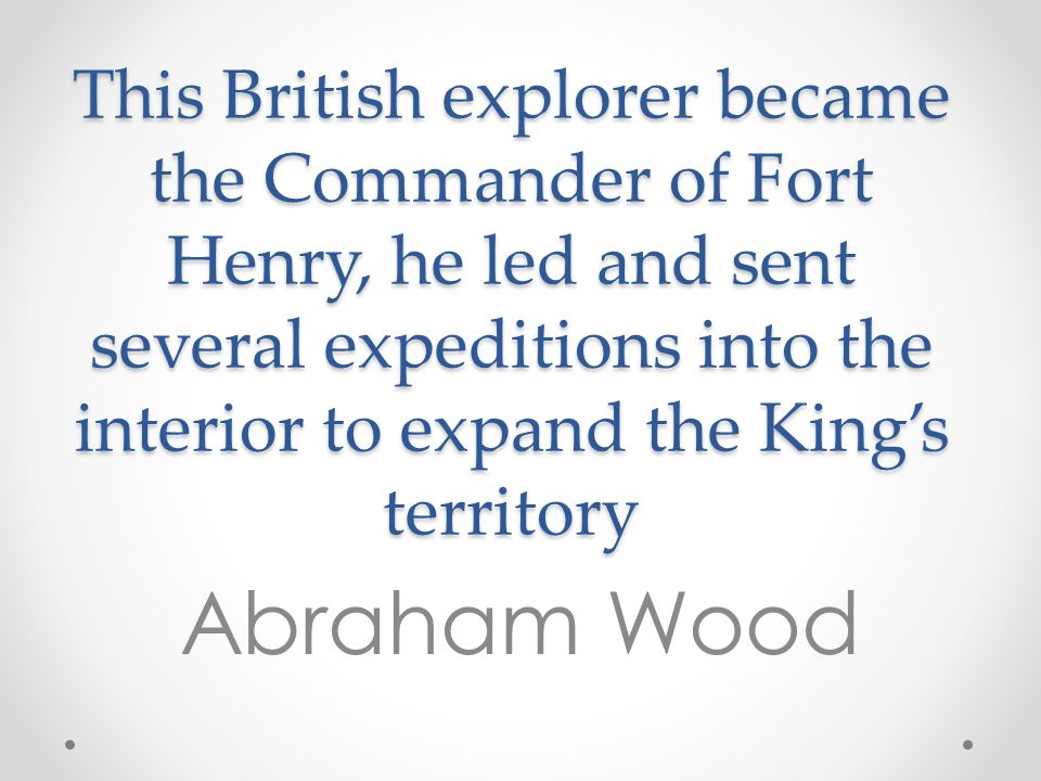 This British explorer became the Commander of Fort Henry, he led and sent several expeditions into the interior to expand the King's territory