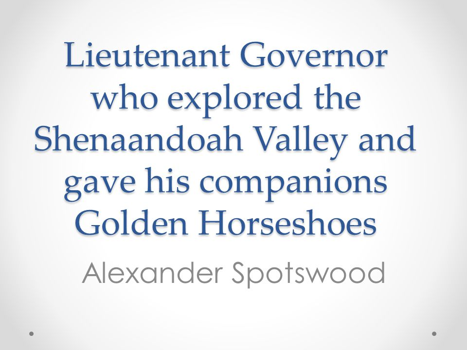Lieutenant Governor who explored the Shenaandoah Valley and gave his companions Golden Horseshoes