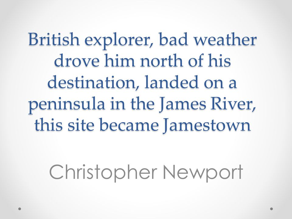 British explorer, bad weather drove him north of his destination, landed on a peninsula in the James River, this site became Jamestown