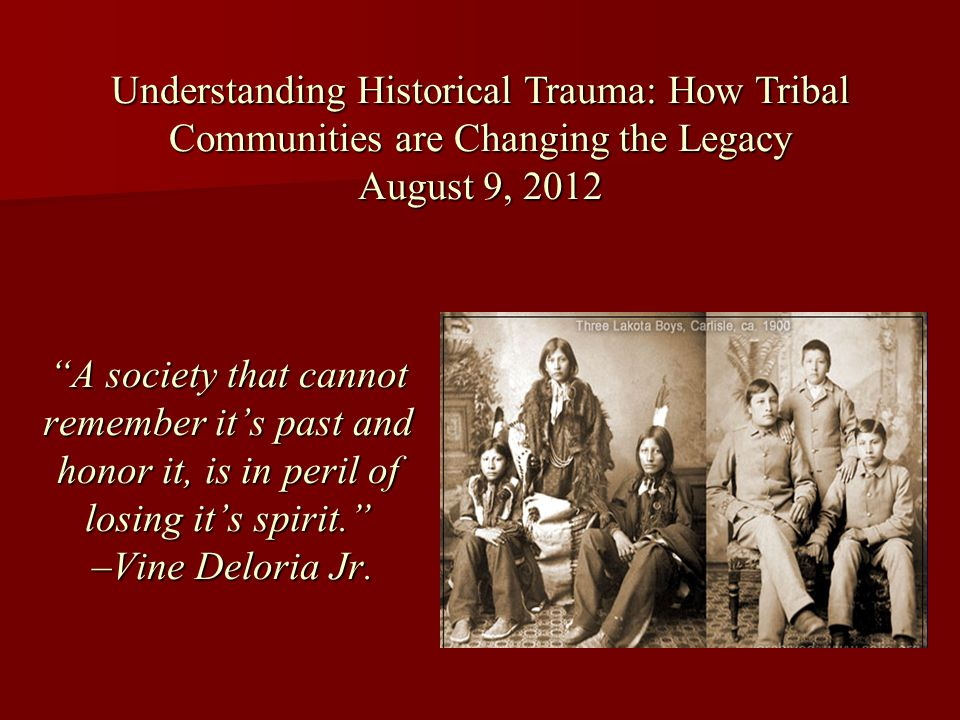 Understanding Historical Trauma: How Tribal Communities are Changing the Legacy August 9, 2012