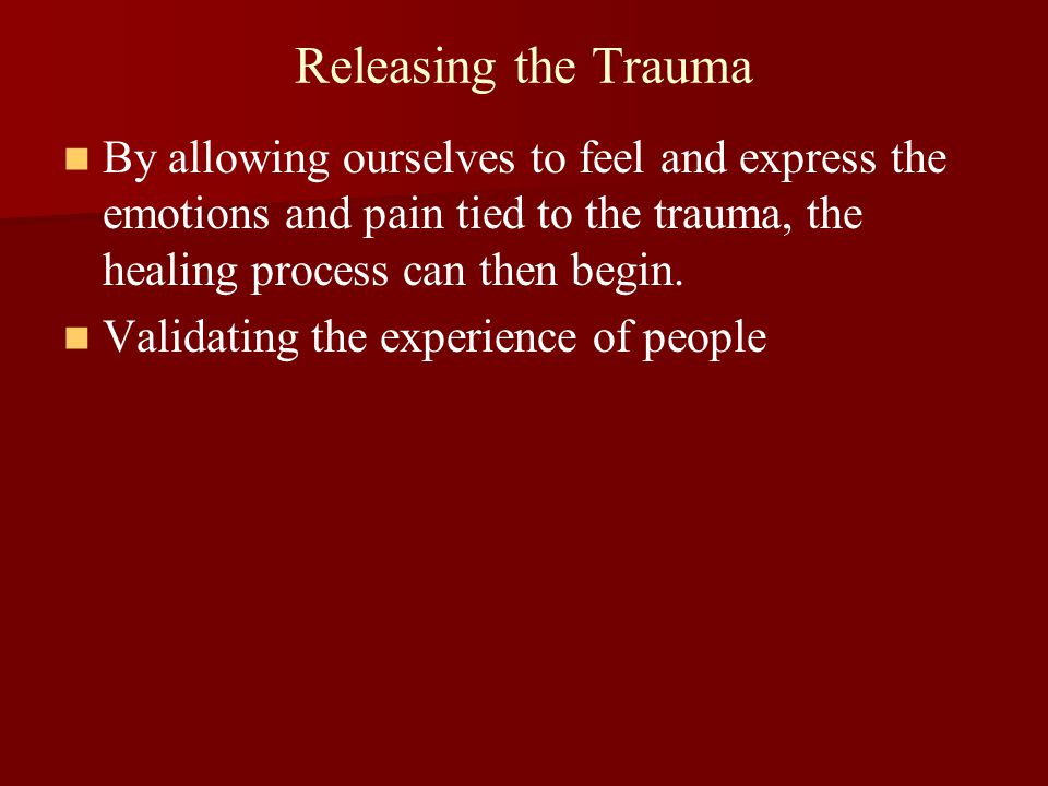 Releasing the Trauma By allowing ourselves to feel and express the emotions and pain tied to the trauma, the healing process can then begin.
