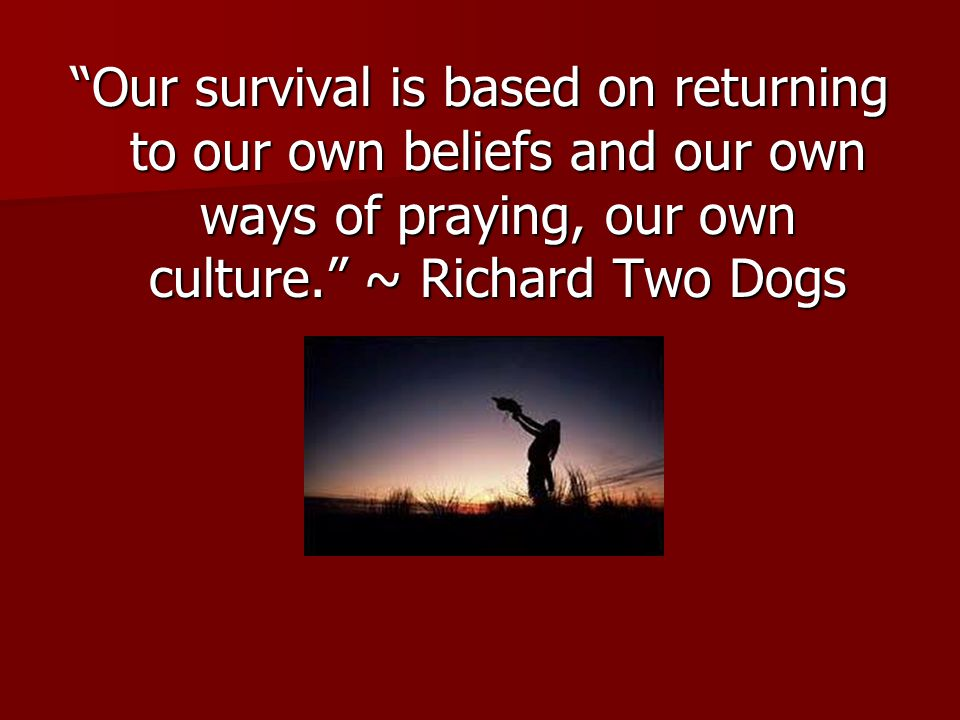 Our survival is based on returning to our own beliefs and our own ways of praying, our own culture. ~ Richard Two Dogs