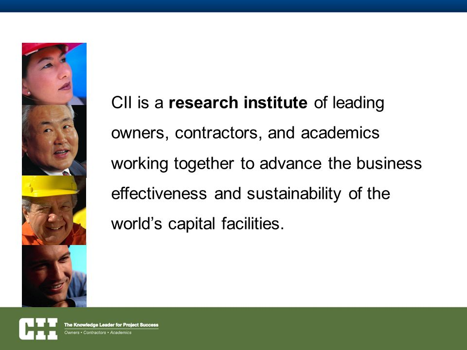CII is a research institute of leading owners, contractors, and academics working together to advance the business effectiveness and sustainability of the world's capital facilities.