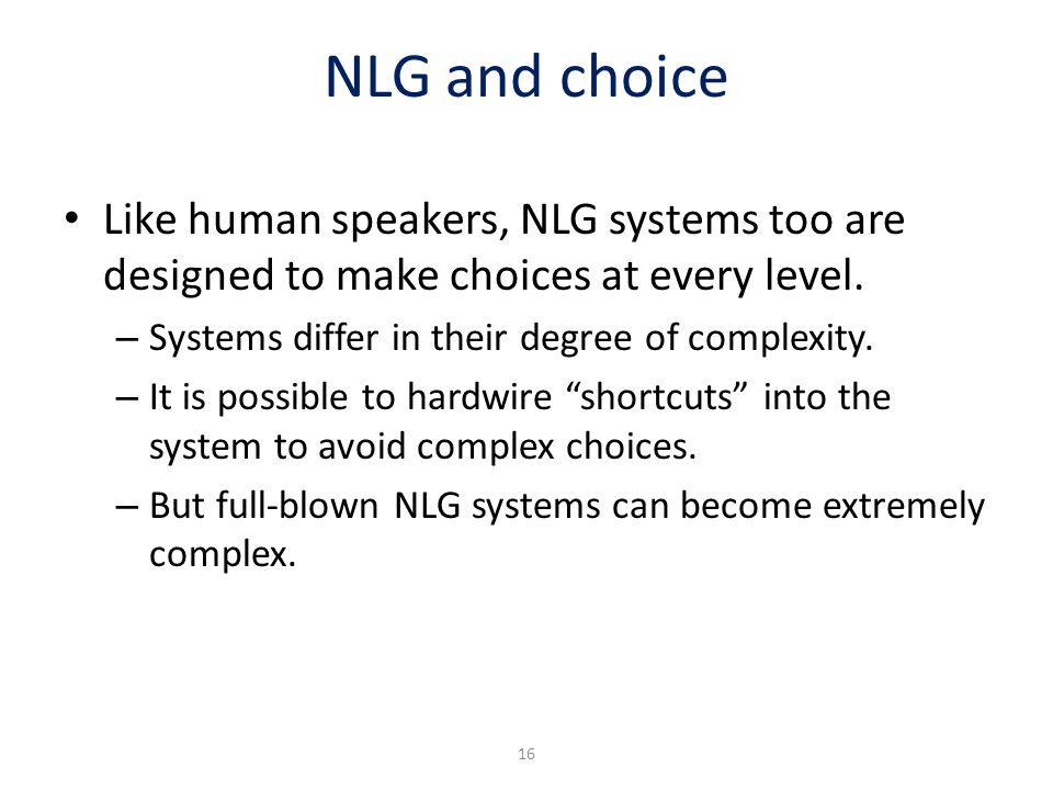 NLG and choice Like human speakers, NLG systems too are designed to make choices at every level. Systems differ in their degree of complexity.