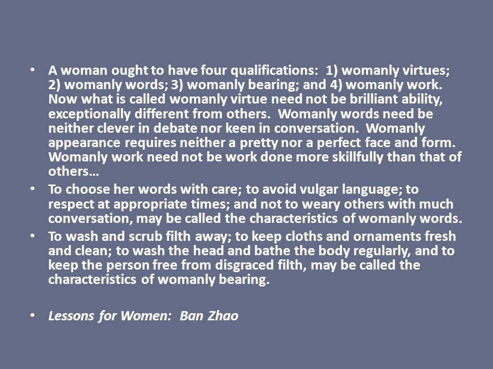 A woman ought to have four qualifications: 1) womanly virtues; 2) womanly words; 3) womanly bearing; and 4) womanly work. Now what is called womanly virtue need not be brilliant ability, exceptionally different from others. Womanly words need be neither clever in debate nor keen in conversation. Womanly appearance requires neither a pretty nor a perfect face and form. Womanly work need not be work done more skillfully than that of others…