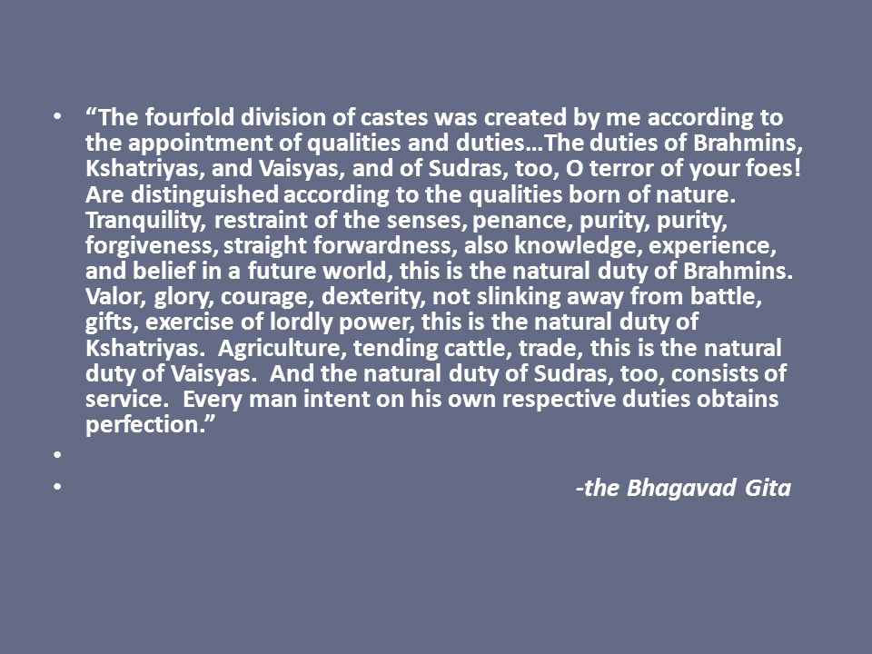 The fourfold division of castes was created by me according to the appointment of qualities and duties…The duties of Brahmins, Kshatriyas, and Vaisyas, and of Sudras, too, O terror of your foes! Are distinguished according to the qualities born of nature. Tranquility, restraint of the senses, penance, purity, purity, forgiveness, straight forwardness, also knowledge, experience, and belief in a future world, this is the natural duty of Brahmins. Valor, glory, courage, dexterity, not slinking away from battle, gifts, exercise of lordly power, this is the natural duty of Kshatriyas. Agriculture, tending cattle, trade, this is the natural duty of Vaisyas. And the natural duty of Sudras, too, consists of service. Every man intent on his own respective duties obtains perfection.