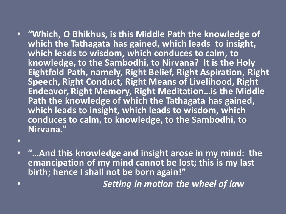 Which, O Bhikhus, is this Middle Path the knowledge of which the Tathagata has gained, which leads to insight, which leads to wisdom, which conduces to calm, to knowledge, to the Sambodhi, to Nirvana It is the Holy Eightfold Path, namely, Right Belief, Right Aspiration, Right Speech, Right Conduct, Right Means of Livelihood, Right Endeavor, Right Memory, Right Meditation…is the Middle Path the knowledge of which the Tathagata has gained, which leads to insight, which leads to wisdom, which conduces to calm, to knowledge, to the Sambodhi, to Nirvana.